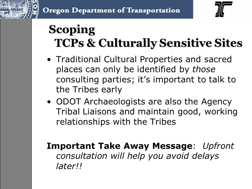 Scoping TCPs & Culturally Sensitive Sites Traditional Cultural Properties and sacred places can only be identified by those consulting parties; it's important to talk to the Tribes early ODOT Archaeologists are also the Agency Tribal Liaisons and maintain good, working relationships with the Tribes Important Take Away Message: Upfront consultation will help you avoid delays later!!