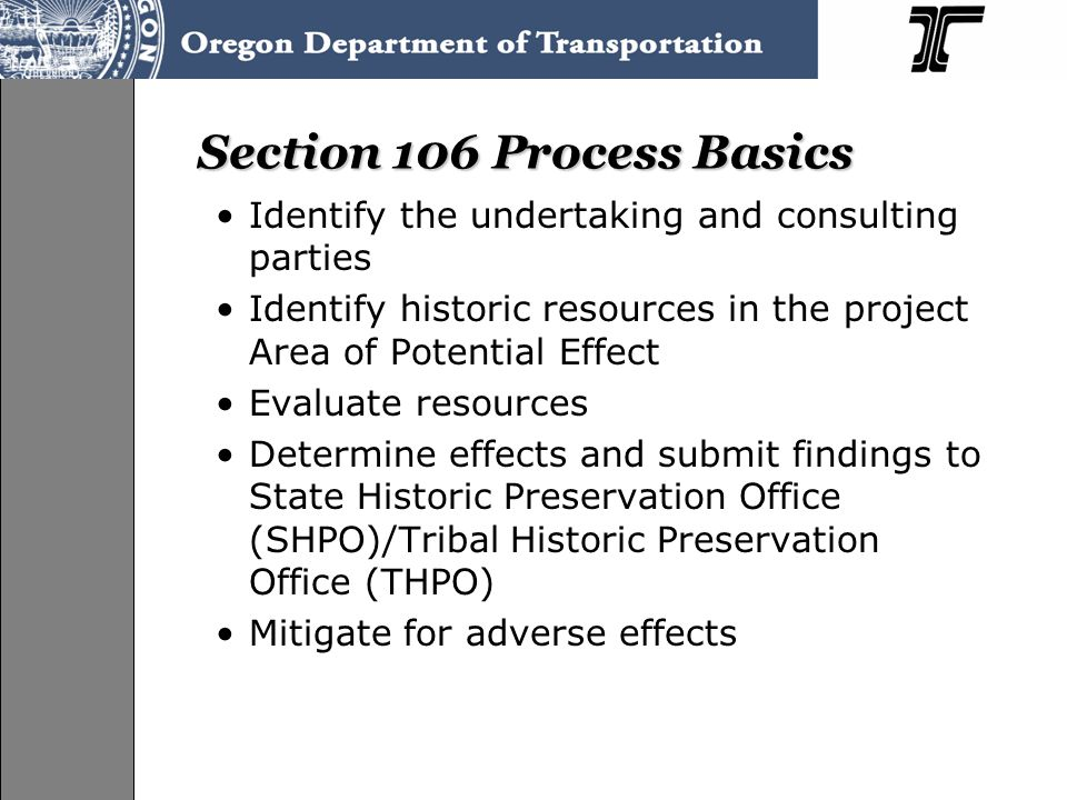 Section 106 Process Basics Identify the undertaking and consulting parties Identify historic resources in the project Area of Potential Effect Evaluate resources Determine effects and submit findings to State Historic Preservation Office (SHPO)/Tribal Historic Preservation Office (THPO) Mitigate for adverse effects