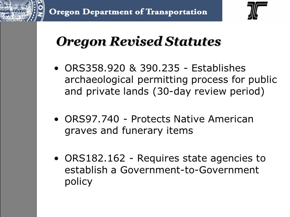 Oregon Revised Statutes ORS358.920 & 390.235 - Establishes archaeological permitting process for public and private lands (30-day review period) ORS97.740 - Protects Native American graves and funerary items ORS182.162 - Requires state agencies to establish a Government-to-Government policy