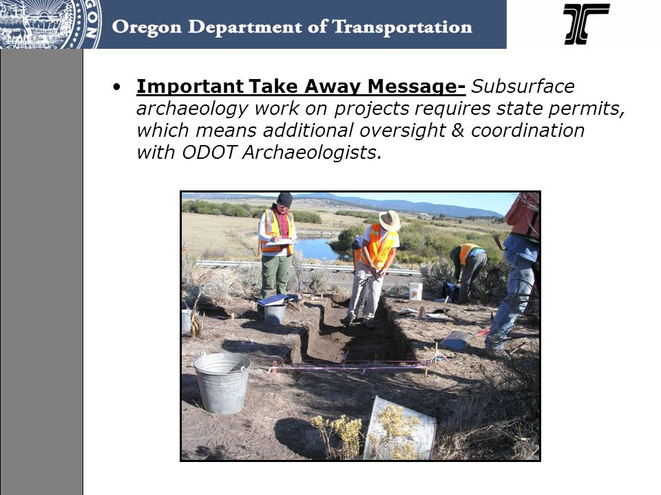 Important Take Away Message- Subsurface archaeology work on projects requires state permits, which means additional oversight & coordination with ODOT Archaeologists.