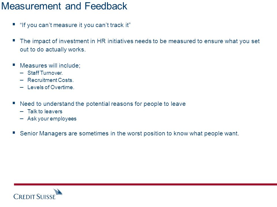 Measurement and Feedback  If you can't measure it you can't track it  The impact of investment in HR initiatives needs to be measured to ensure what you set out to do actually works.