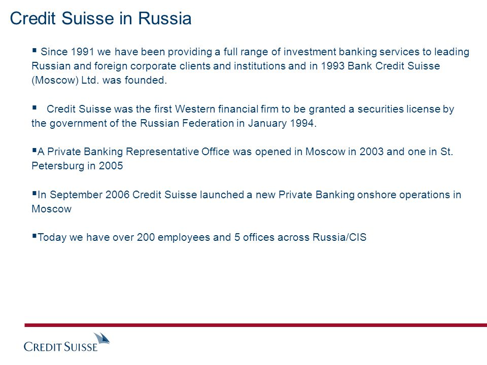 Credit Suisse in Russia  Since 1991 we have been providing a full range of investment banking services to leading Russian and foreign corporate clients and institutions and in 1993 Bank Credit Suisse (Moscow) Ltd.