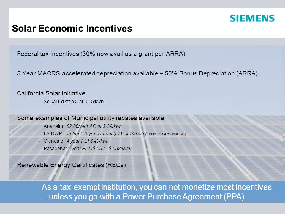 Solar Economic Incentives Federal tax incentives (30% now avail as a grant per ARRA) 5 Year MACRS accelerated depreciation available + 50% Bonus Depreciation (ARRA) California Solar Initiative - SoCal Ed step 5 at 0.15/kwh Some examples of Municipal utility rebates available - Anaheim: $2.80/watt AC or $.39/kwh - LA DWP: upfront 20yr payment $.11- $.14/kwh.( Equiv.