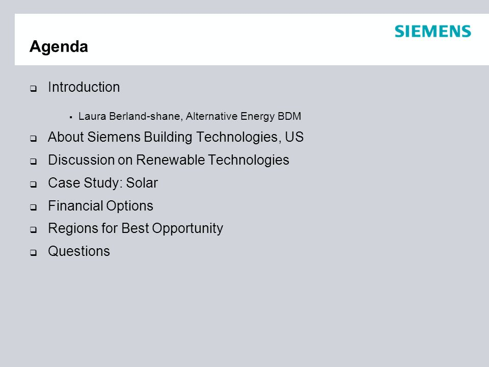 Agenda  Introduction  Laura Berland-shane, Alternative Energy BDM  About Siemens Building Technologies, US  Discussion on Renewable Technologies  Case Study: Solar  Financial Options  Regions for Best Opportunity  Questions