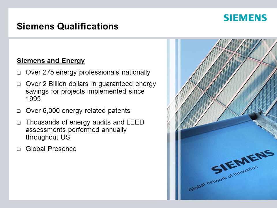 Siemens Qualifications Siemens and Energy  Over 275 energy professionals nationally  Over 2 Billion dollars in guaranteed energy savings for projects implemented since 1995  Over 6,000 energy related patents  Thousands of energy audits and LEED assessments performed annually throughout US  Global Presence