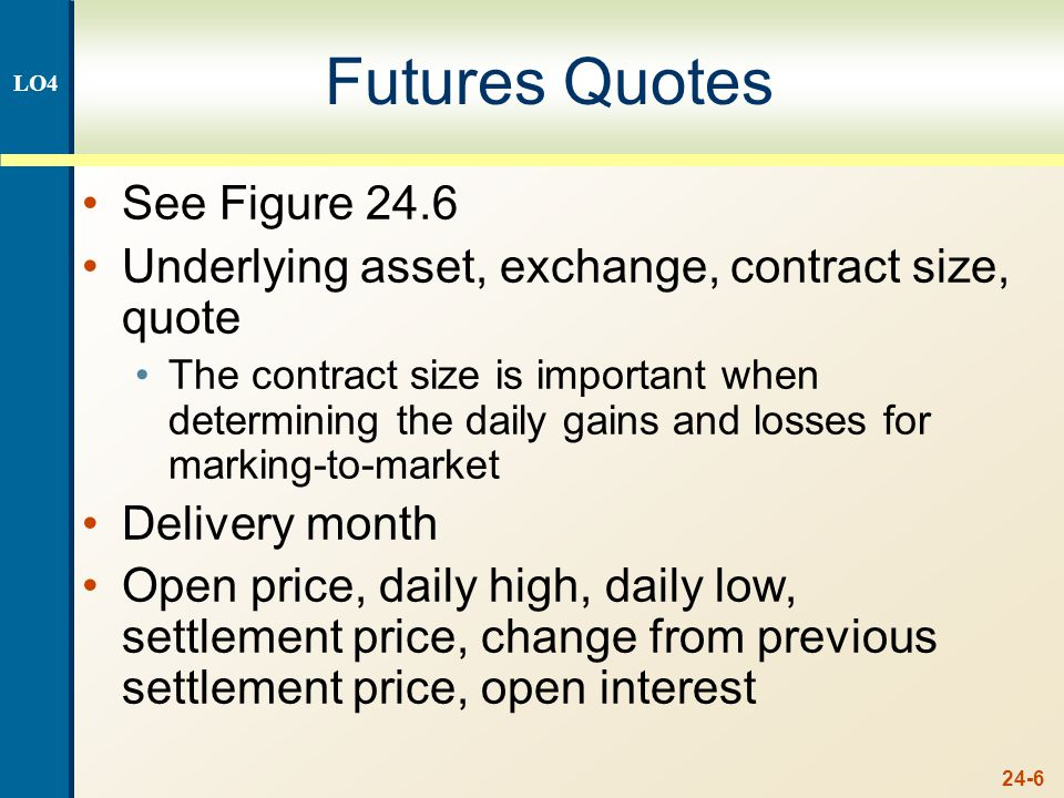 24-6 Futures Quotes See Figure 24.6 Underlying asset, exchange, contract size, quote The contract size is important when determining the daily gains and losses for marking-to-market Delivery month Open price, daily high, daily low, settlement price, change from previous settlement price, open interest LO4