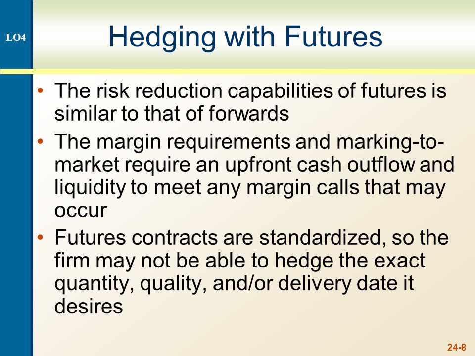 24-8 Hedging with Futures The risk reduction capabilities of futures is similar to that of forwards The margin requirements and marking-to- market require an upfront cash outflow and liquidity to meet any margin calls that may occur Futures contracts are standardized, so the firm may not be able to hedge the exact quantity, quality, and/or delivery date it desires LO4