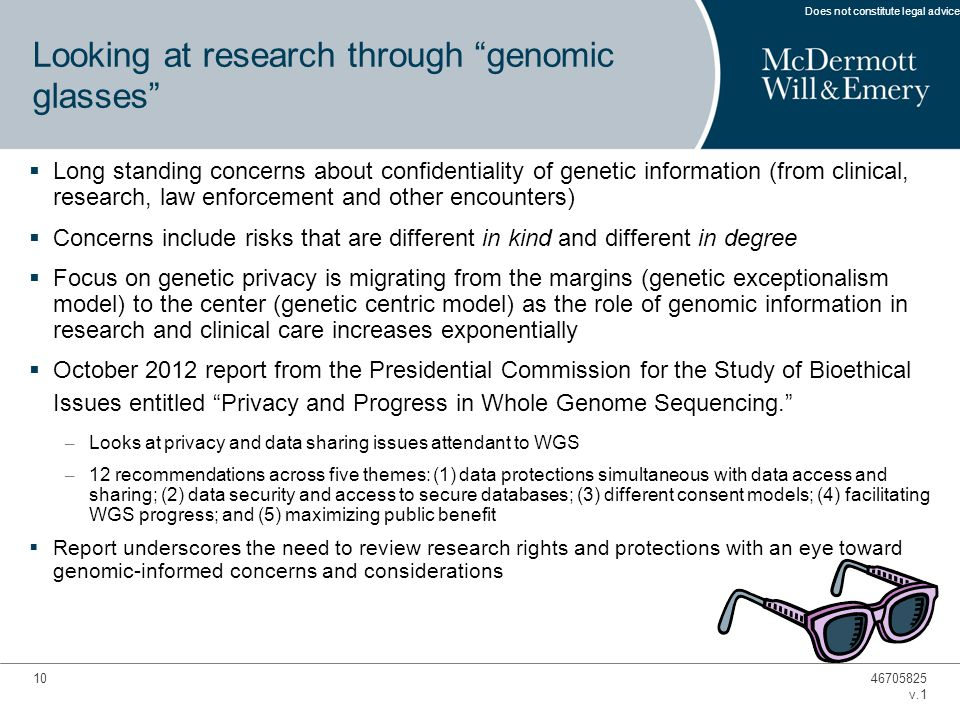 10 Looking at research through genomic glasses  Long standing concerns about confidentiality of genetic information (from clinical, research, law enforcement and other encounters)  Concerns include risks that are different in kind and different in degree  Focus on genetic privacy is migrating from the margins (genetic exceptionalism model) to the center (genetic centric model) as the role of genomic information in research and clinical care increases exponentially  October 2012 report from the Presidential Commission for the Study of Bioethical Issues entitled Privacy and Progress in Whole Genome Sequencing. – Looks at privacy and data sharing issues attendant to WGS – 12 recommendations across five themes: (1) data protections simultaneous with data access and sharing; (2) data security and access to secure databases; (3) different consent models; (4) facilitating WGS progress; and (5) maximizing public benefit  Report underscores the need to review research rights and protections with an eye toward genomic-informed concerns and considerations 46705825 v.1 Does not constitute legal advice.