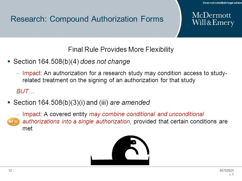 12 Final Rule Provides More Flexibility  Section 164.508(b)(4) does not change – Impact: An authorization for a research study may condition access to study- related treatment on the signing of an authorization for that study BUT…  Section 164.508(b)(3)(i) and (iii) are amended – Impact: A covered entity may combine conditional and unconditional authorizations into a single authorization, provided that certain conditions are met Research: Compound Authorization Forms 46705825 v.1 Does not constitute legal advice.