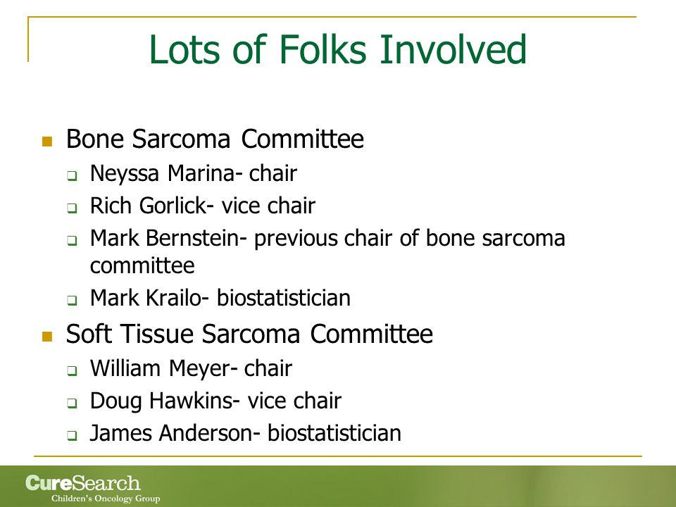 Lots of Folks Involved Bone Sarcoma Committee  Neyssa Marina- chair  Rich Gorlick- vice chair  Mark Bernstein- previous chair of bone sarcoma committee  Mark Krailo- biostatistician Soft Tissue Sarcoma Committee  William Meyer- chair  Doug Hawkins- vice chair  James Anderson- biostatistician