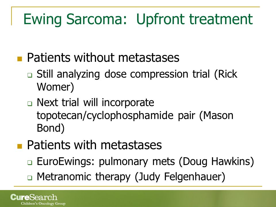 Ewing Sarcoma: Upfront treatment Patients without metastases  Still analyzing dose compression trial (Rick Womer)  Next trial will incorporate topotecan/cyclophosphamide pair (Mason Bond) Patients with metastases  EuroEwings: pulmonary mets (Doug Hawkins)  Metranomic therapy (Judy Felgenhauer)
