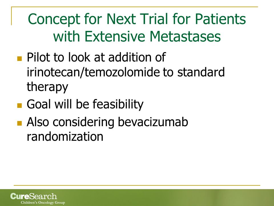 Concept for Next Trial for Patients with Extensive Metastases Pilot to look at addition of irinotecan/temozolomide to standard therapy Goal will be feasibility Also considering bevacizumab randomization