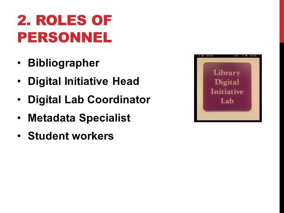 2. ROLES OF PERSONNEL Bibliographer Digital Initiative Head Digital Lab Coordinator Metadata Specialist Student workers