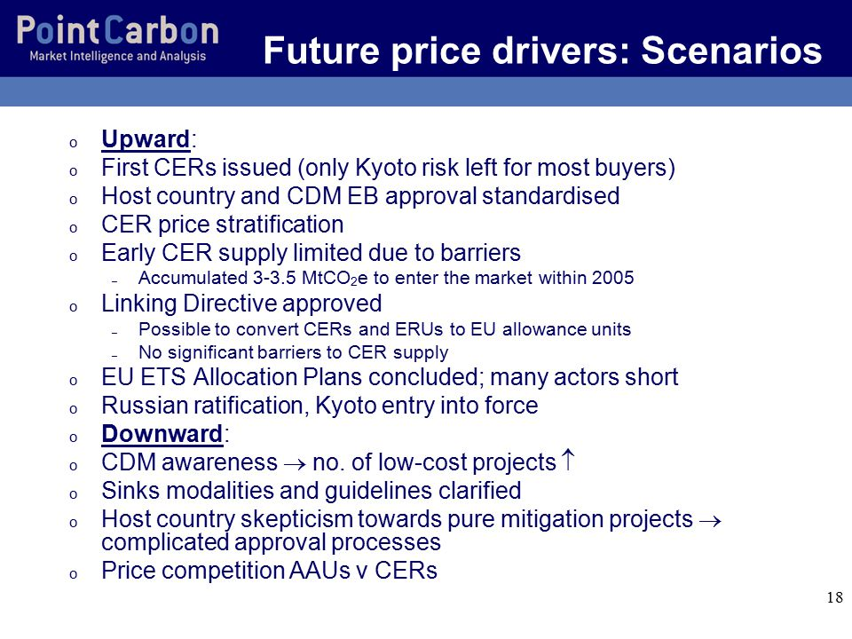18 Future price drivers: Scenarios o Upward: o First CERs issued (only Kyoto risk left for most buyers) o Host country and CDM EB approval standardised o CER price stratification o Early CER supply limited due to barriers – Accumulated 3-3.5 MtCO 2 e to enter the market within 2005 o Linking Directive approved – Possible to convert CERs and ERUs to EU allowance units – No significant barriers to CER supply o EU ETS Allocation Plans concluded; many actors short o Russian ratification, Kyoto entry into force o Downward: o CDM awareness  no.
