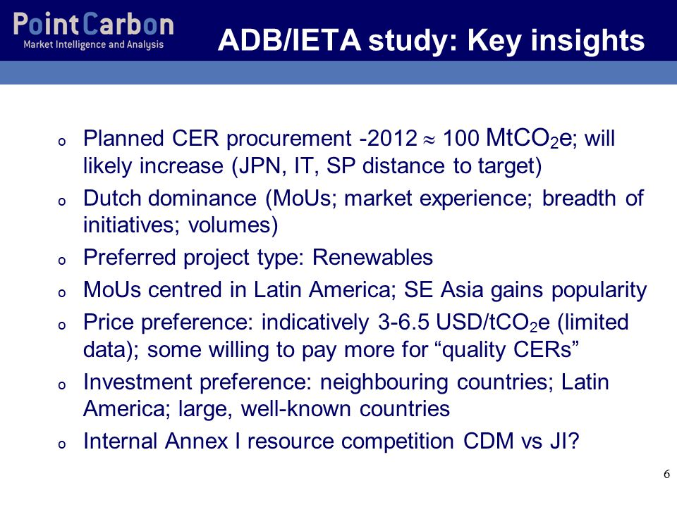 6 ADB/IETA study: Key insights o Planned CER procurement -2012  100 MtCO 2 e ; will likely increase (JPN, IT, SP distance to target) o Dutch dominance (MoUs; market experience; breadth of initiatives; volumes) o Preferred project type: Renewables o MoUs centred in Latin America; SE Asia gains popularity o Price preference: indicatively 3-6.5 USD/tCO 2 e (limited data); some willing to pay more for quality CERs o Investment preference: neighbouring countries; Latin America; large, well-known countries o Internal Annex I resource competition CDM vs JI
