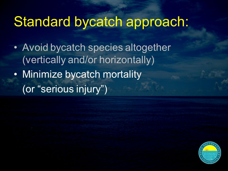 Standard bycatch approach: Avoid bycatch species altogether (vertically and/or horizontally) Minimize bycatch mortality (or serious injury )