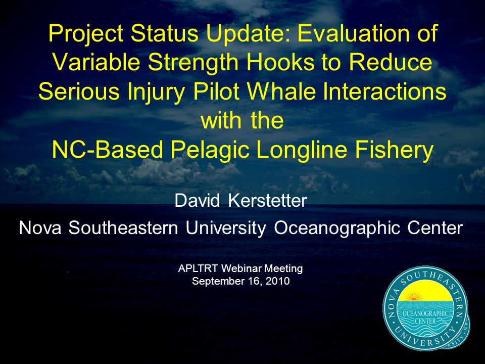 Project Status Update: Evaluation of Variable Strength Hooks to Reduce Serious Injury Pilot Whale Interactions with the NC-Based Pelagic Longline Fishery David Kerstetter Nova Southeastern University Oceanographic Center APLTRT Webinar Meeting September 16, 2010