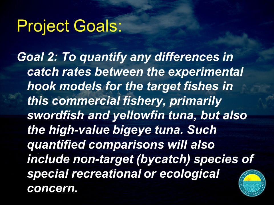 Project Goals: Goal 2: To quantify any differences in catch rates between the experimental hook models for the target fishes in this commercial fishery, primarily swordfish and yellowfin tuna, but also the high-value bigeye tuna.