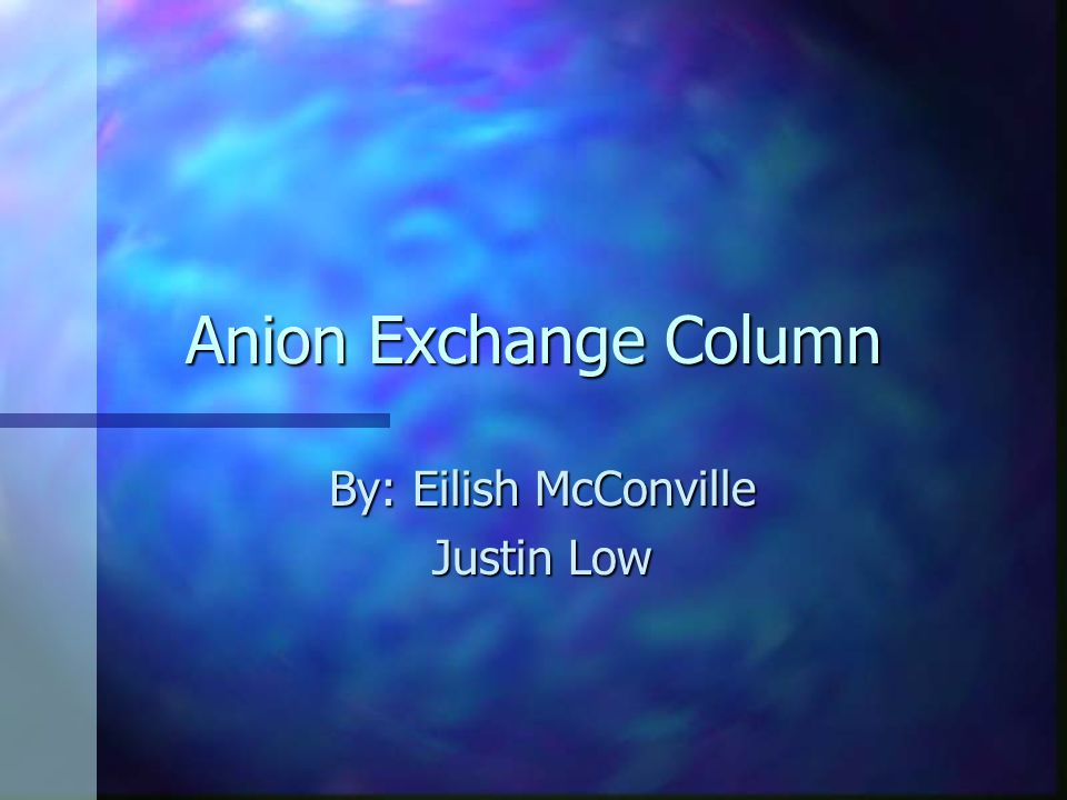 Anion Exchange Column By: Eilish McConville Justin Low