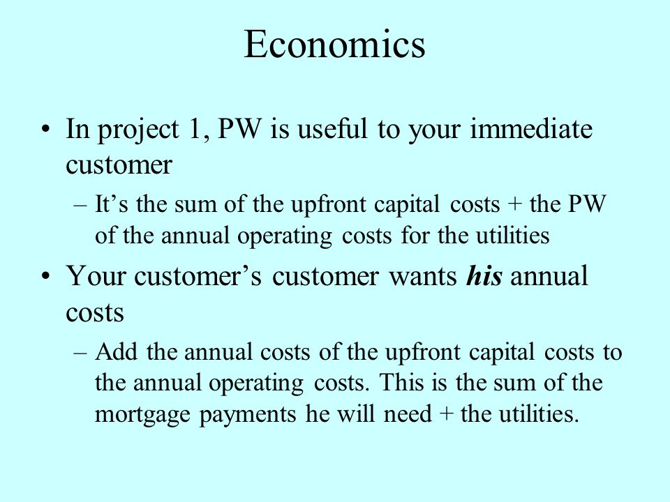 Economics In project 1, PW is useful to your immediate customer –It's the sum of the upfront capital costs + the PW of the annual operating costs for the utilities Your customer's customer wants his annual costs –Add the annual costs of the upfront capital costs to the annual operating costs.