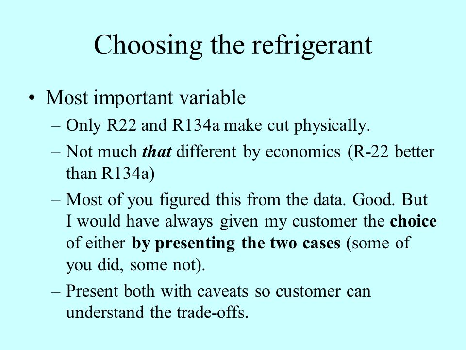 Choosing the refrigerant Most important variable –Only R22 and R134a make cut physically.