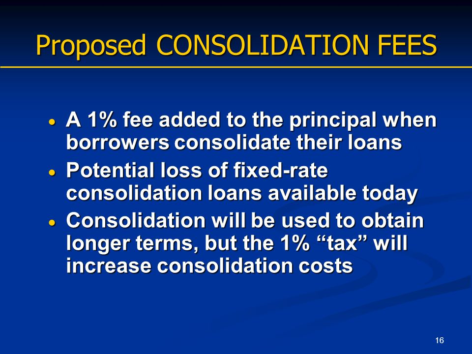 16 Proposed CONSOLIDATION FEES  A 1% fee added to the principal when borrowers consolidate their loans  Potential loss of fixed-rate consolidation l