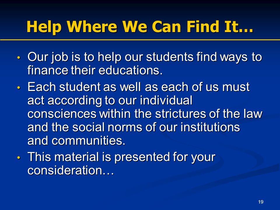 19 Help Where We Can Find It… Our job is to help our students find ways to finance their educations. Our job is to help our students find ways to fina