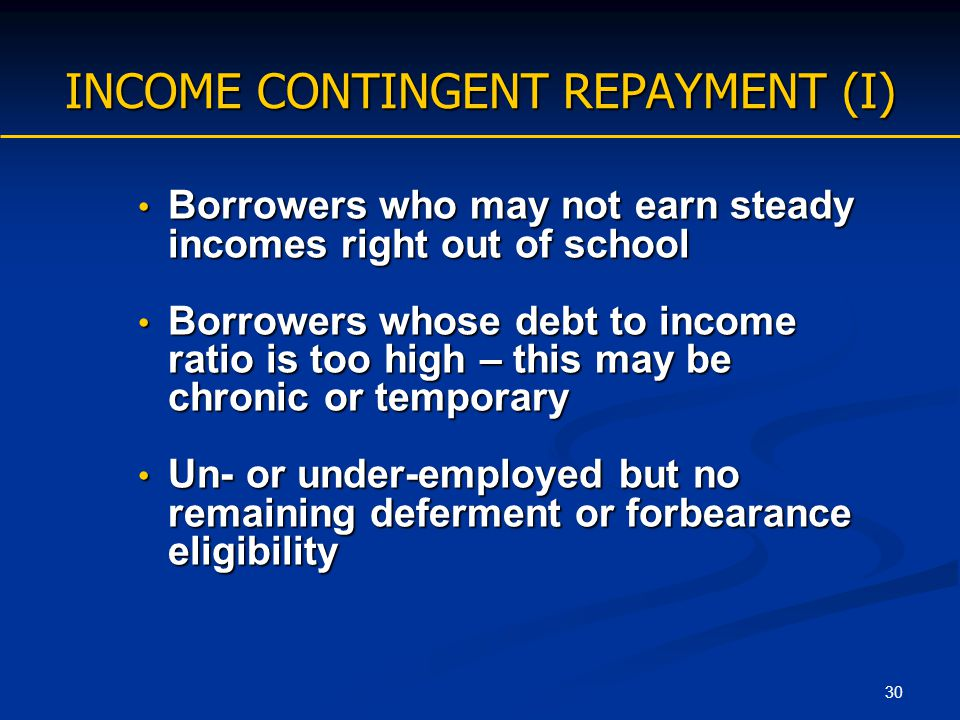 30 INCOME CONTINGENT REPAYMENT (I) Borrowers who may not earn steady incomes right out of school Borrowers who may not earn steady incomes right out o