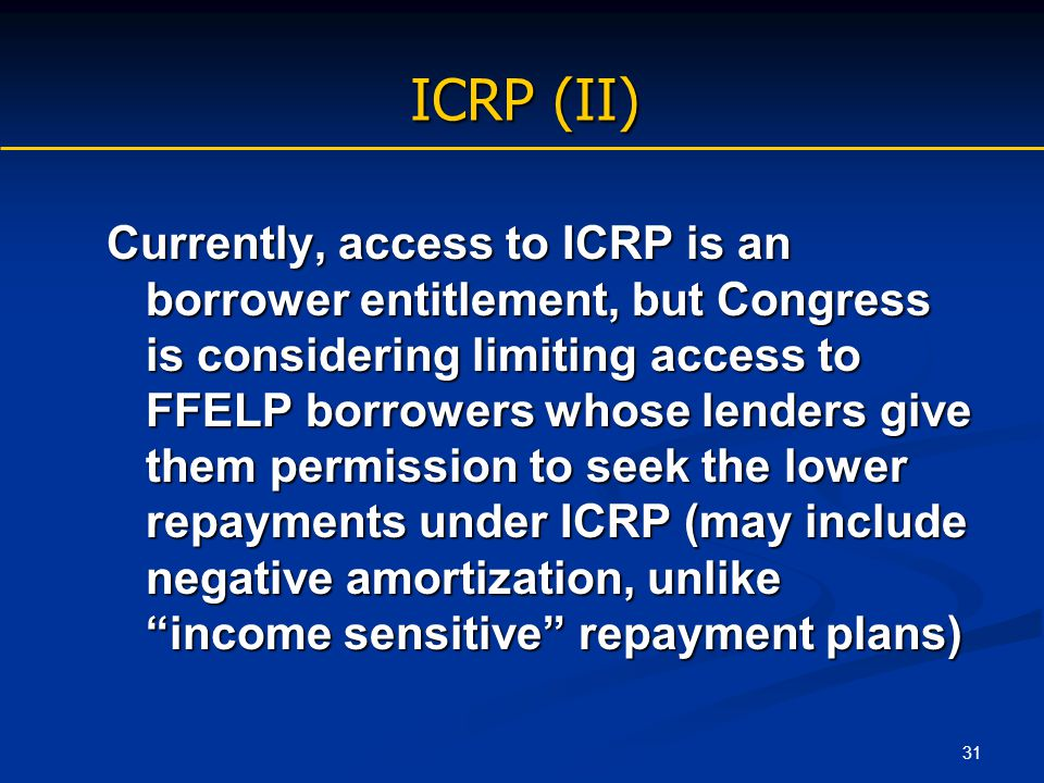 31 ICRP (II) Currently, access to ICRP is an borrower entitlement, but Congress is considering limiting access to FFELP borrowers whose lenders give t
