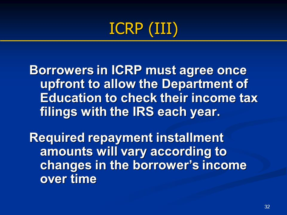 32 ICRP (III) Borrowers in ICRP must agree once upfront to allow the Department of Education to check their income tax filings with the IRS each year.