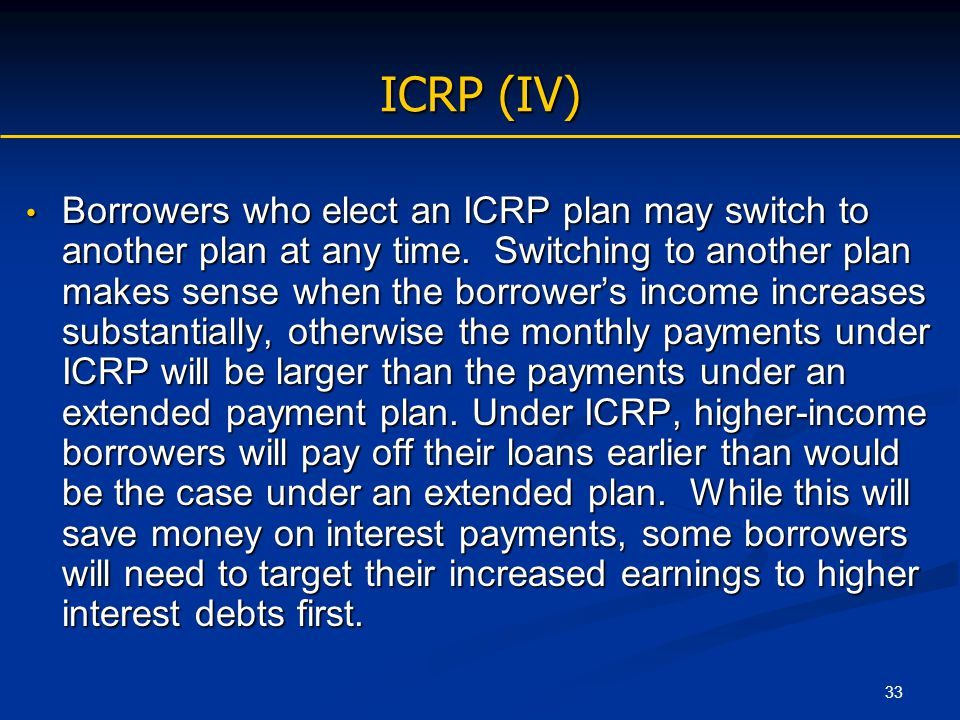 33 ICRP (IV) Borrowers who elect an ICRP plan may switch to another plan at any time. Switching to another plan makes sense when the borrower's income