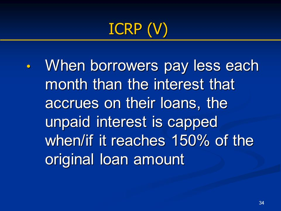 34 ICRP (V) When borrowers pay less each month than the interest that accrues on their loans, the unpaid interest is capped when/if it reaches 150% of