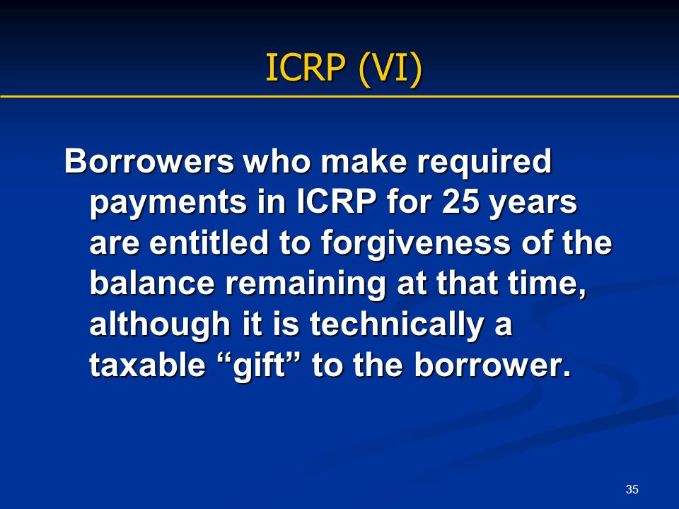 35 ICRP (VI) Borrowers who make required payments in ICRP for 25 years are entitled to forgiveness of the balance remaining at that time, although it