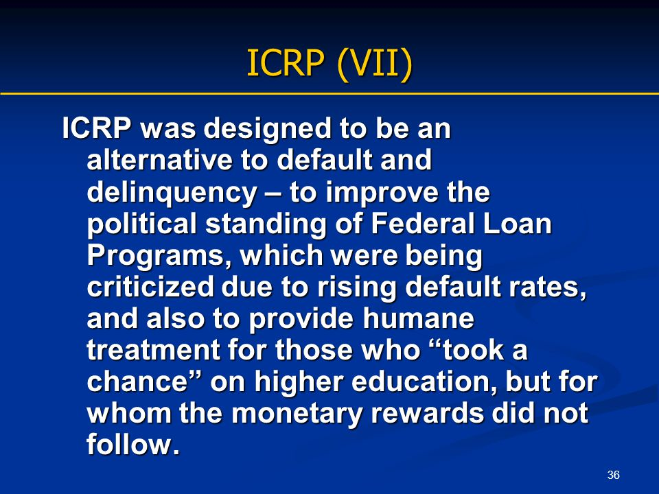 36 ICRP (VII) ICRP was designed to be an alternative to default and delinquency – to improve the political standing of Federal Loan Programs, which we