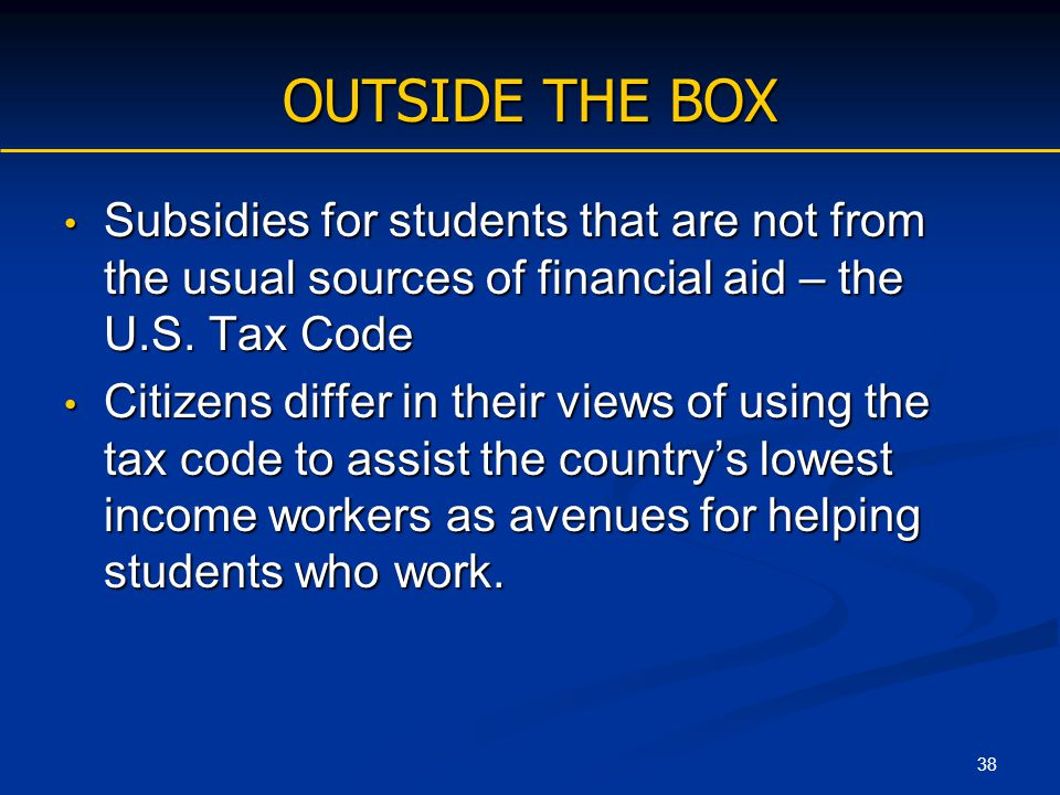 38 OUTSIDE THE BOX Subsidies for students that are not from the usual sources of financial aid – the U.S. Tax Code Subsidies for students that are not