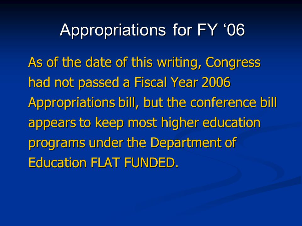 As of the date of this writing, Congress had not passed a Fiscal Year 2006 Appropriations bill, but the conference bill appears to keep most higher ed