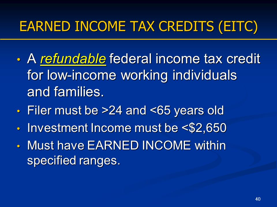 40 EARNED INCOME TAX CREDITS (EITC) A refundable federal income tax credit for low-income working individuals and families. A refundable federal incom
