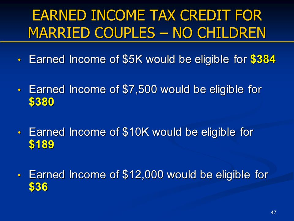 47 EARNED INCOME TAX CREDIT FOR MARRIED COUPLES – NO CHILDREN Earned Income of $5K would be eligible for $384 Earned Income of $5K would be eligible f
