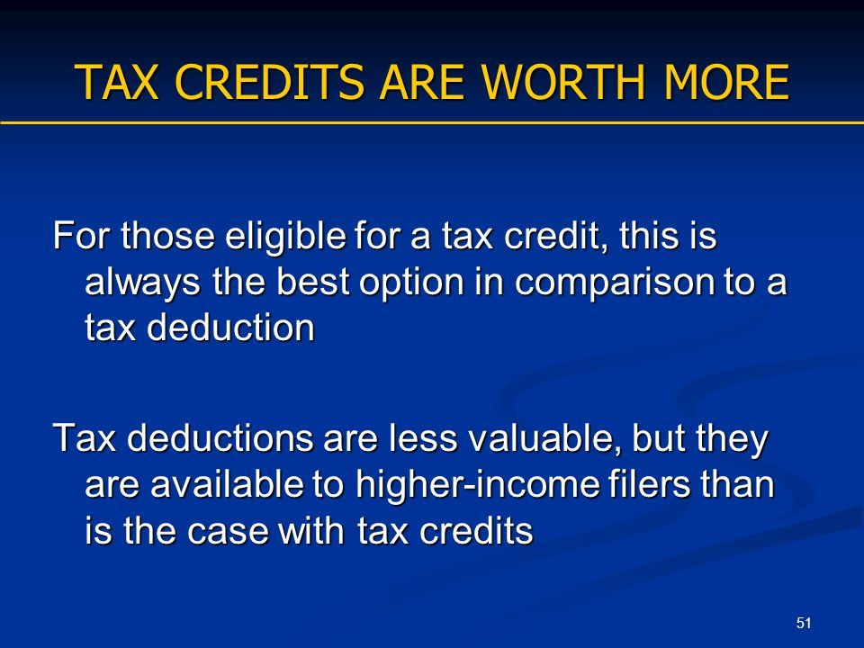 51 TAX CREDITS ARE WORTH MORE For those eligible for a tax credit, this is always the best option in comparison to a tax deduction Tax deductions are