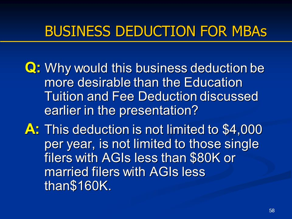 58 BUSINESS DEDUCTION FOR MBAs Q: Why would this business deduction be more desirable than the Education Tuition and Fee Deduction discussed earlier i