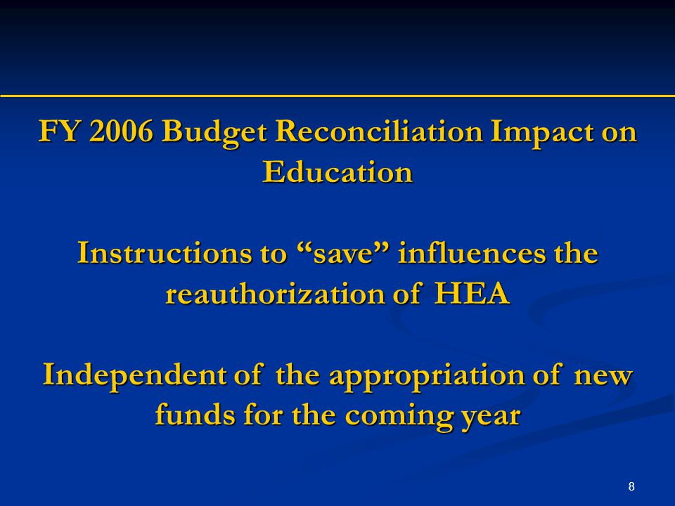 "8 FY 2006 Budget Reconciliation Impact on Education Instructions to ""save"" influences the reauthorization of HEA Independent of the appropriation of n"
