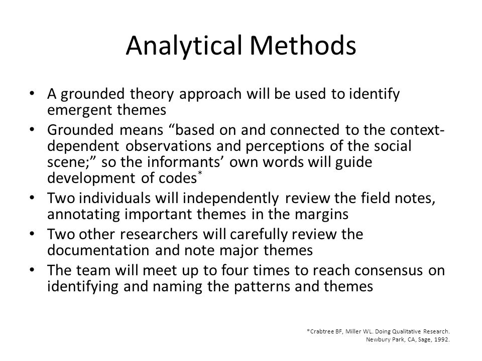 Analytical Methods A grounded theory approach will be used to identify emergent themes Grounded means based on and connected to the context- dependent observations and perceptions of the social scene; so the informants' own words will guide development of codes * Two individuals will independently review the field notes, annotating important themes in the margins Two other researchers will carefully review the documentation and note major themes The team will meet up to four times to reach consensus on identifying and naming the patterns and themes *Crabtree BF, Miller WL.