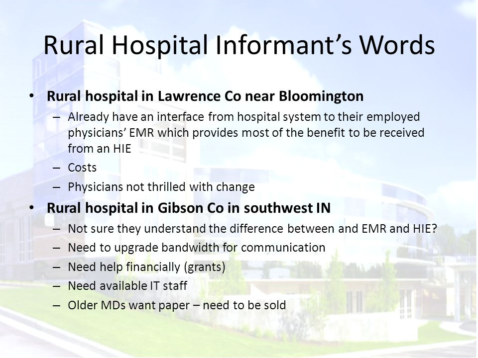 Rural Hospital Informant's Words Rural hospital in Lawrence Co near Bloomington – Already have an interface from hospital system to their employed physicians' EMR which provides most of the benefit to be received from an HIE – Costs – Physicians not thrilled with change Rural hospital in Gibson Co in southwest IN – Not sure they understand the difference between and EMR and HIE.