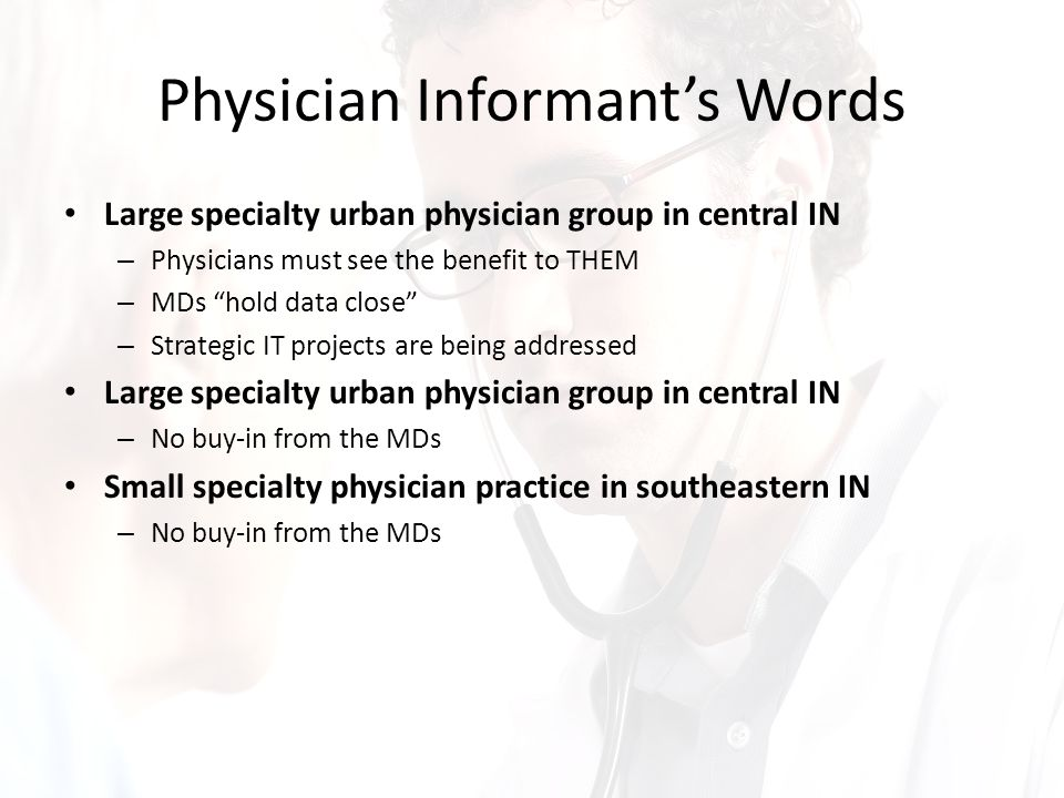 Physician Informant's Words Large specialty urban physician group in central IN – Physicians must see the benefit to THEM – MDs hold data close – Strategic IT projects are being addressed Large specialty urban physician group in central IN – No buy-in from the MDs Small specialty physician practice in southeastern IN – No buy-in from the MDs