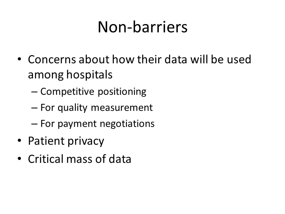 Non-barriers Concerns about how their data will be used among hospitals – Competitive positioning – For quality measurement – For payment negotiations Patient privacy Critical mass of data