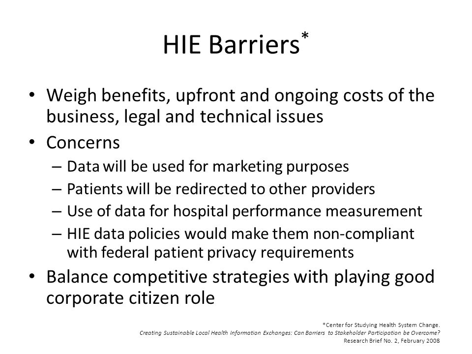 HIE Barriers * Weigh benefits, upfront and ongoing costs of the business, legal and technical issues Concerns – Data will be used for marketing purposes – Patients will be redirected to other providers – Use of data for hospital performance measurement – HIE data policies would make them non-compliant with federal patient privacy requirements Balance competitive strategies with playing good corporate citizen role *Center for Studying Health System Change.