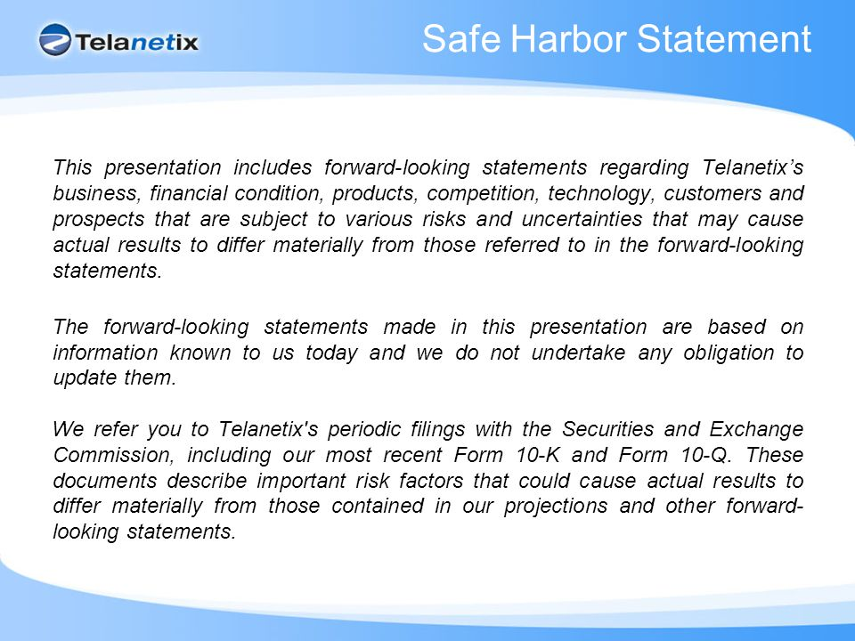 Safe Harbor Statement This presentation includes forward-looking statements regarding Telanetix's business, financial condition, products, competition, technology, customers and prospects that are subject to various risks and uncertainties that may cause actual results to differ materially from those referred to in the forward-looking statements.