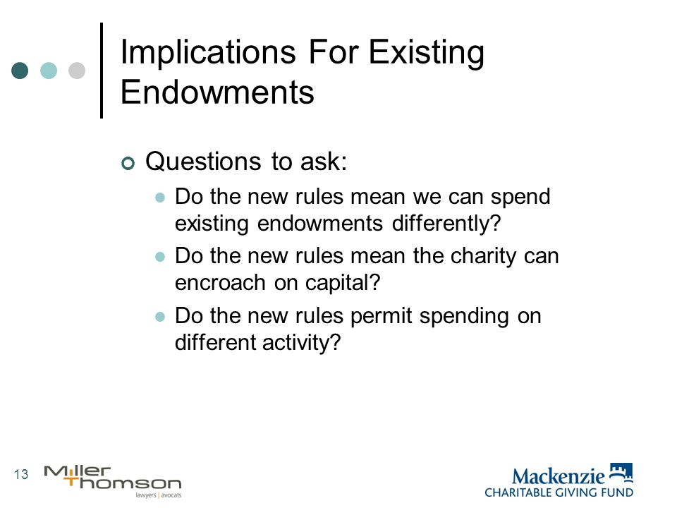 13 Implications For Existing Endowments Questions to ask: Do the new rules mean we can spend existing endowments differently.