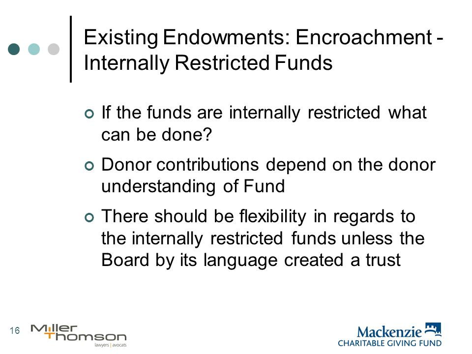 16 Existing Endowments: Encroachment - Internally Restricted Funds If the funds are internally restricted what can be done.
