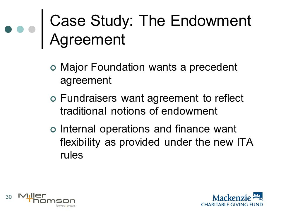 30 Case Study: The Endowment Agreement Major Foundation wants a precedent agreement Fundraisers want agreement to reflect traditional notions of endowment Internal operations and finance want flexibility as provided under the new ITA rules